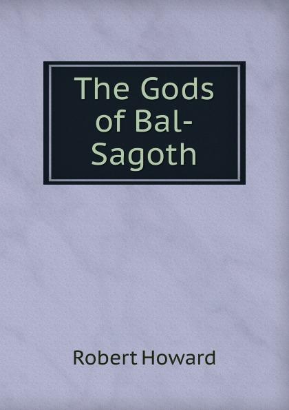 Robert Howard The Gods of Bal-Sagoth robert e howard bal sagothi jumalad
