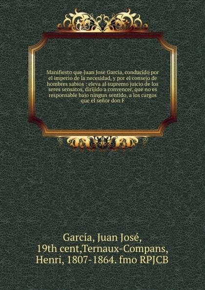 Juan José García Manifiesto que Juan Jose Garcia, conducido por el imperio de la necesidad, y por el consejo de hombres sabios juan josé mosalini