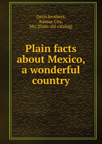 Davis brothers Plain facts about Mexico, a wonderful country living mexico city