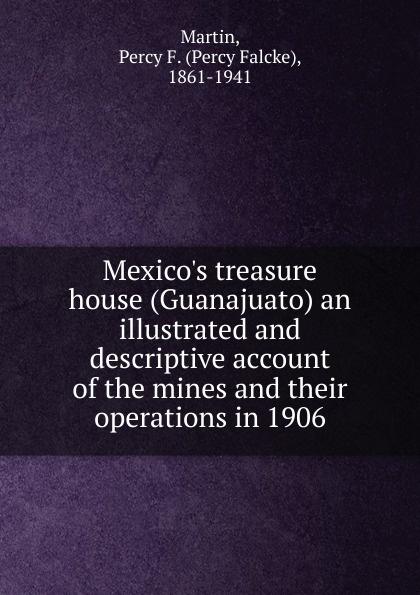 Percy Falcke Martin Mexico.s treasure house (Guanajuato) an illustrated and descriptive account of the mines and their operations in 1906 guanajuato