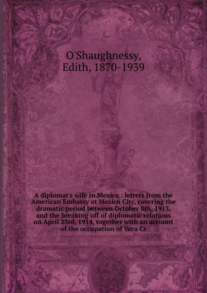 Edith O'Shaughnessy A diplomat.s wife in Mexico american wife