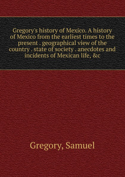 Samuel Gregory Gregory.s history of Mexico. A history of Mexico from the earliest times to the present . geographical view of the country . state of society . anecdotes and incidents of Mexican life, .c jennings a c ecclesia anglicana a history of the church of christ in england from the earliest to the present times