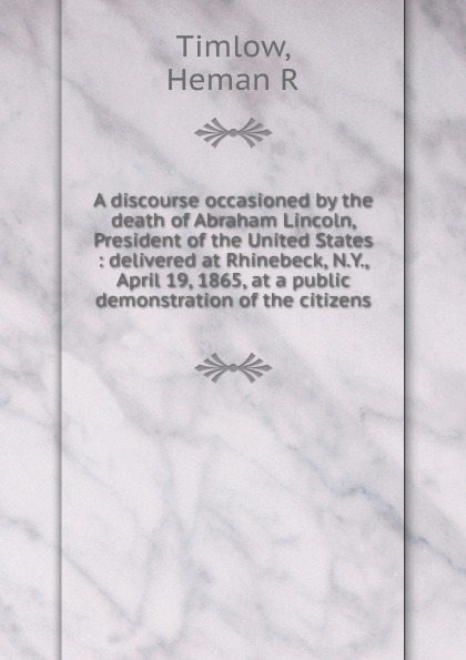 Heman R. Timlow A discourse occasioned by the death of Abraham Lincoln, President of the United States proceedings of the city council of boston april 17 1865 on occasion of the death of abraham lincoln president of the united states volume c 2