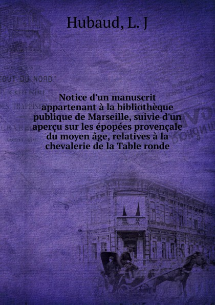L.J. Hubaud Notice d.un manuscrit appartenant a la bibliotheque publique de Marseille, suivie d.un apercu sur les epopees provencale du moyen age, relatives a la chevalerie de la Table ronde djadja et dinaz marseille