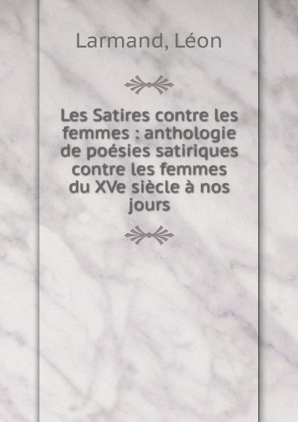Léon Larmand Les Satires contre les femmes léon larmand les poetes de la ripaille