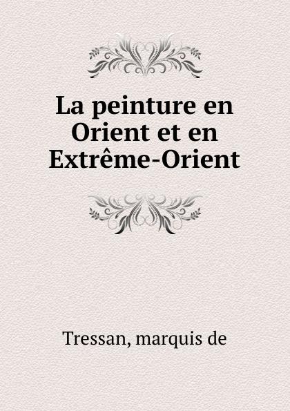 marquis de Tressan La peinture en Orient et en Extreme-Orient molinard voyage en orient set