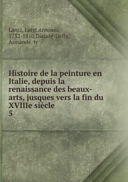 Luigi Antonio Lanzi Histoire de la peinture en Italie, depuis la renaissance des beaux-arts, jusques vers la fin du XVIIIe siecle victor de jouy l hermite en italie t 2