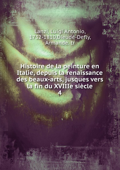 Luigi Antonio Lanzi Histoire de la peinture en Italie, depuis la renaissance des beaux-arts, jusques vers la fin du XVIIIe siecle les arts decoratifs russes xviiie debut du xxxe siecle