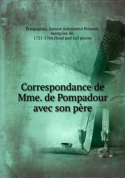 Jeanne Antoinette Poisson Pompadour Correspondance de Mme. de Pompadour avec son pere jeanne antoinette poisson pompadour memoires de madame la marquise de pompadour ou l on trouve un precis de l 3