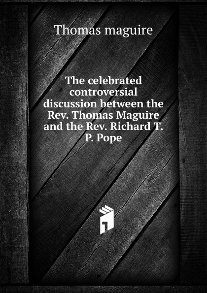 Thomas Maguire The celebrated controversial discussion between the Rev. Thomas Maguire and the Rev. Richard T.P. Pope автокосметика maguire