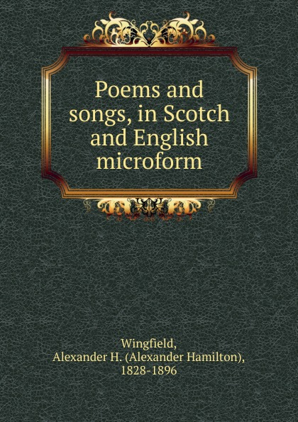 Alexander Hamilton Wingfield Poems and songs, in Scotch and English microform alexander hume english songs and ballads