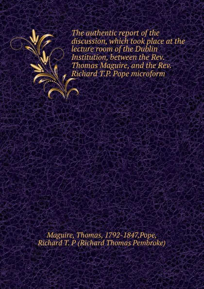 цена Thomas Maguire The authentic report of the discussion, which took place at the lecture room of the Dublin Institution, between the Rev. Thomas Maguire, and the Rev. Richard T.P. Pope microform онлайн в 2017 году