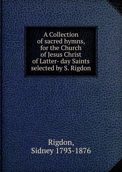 Sidney Rigdon A Collection of sacred hymns, for the Church of Jesus Christ of Latter- day Saints selected by S. Rigdon коллектив авторов wyeth s repository of sacred music