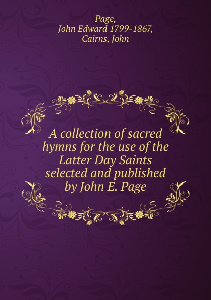 John Edward Page A collection of sacred hymns for the use of the Latter Day Saints selected and published by John E. Page john wyeth repository of sacred music