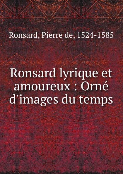 Pierre de Ronsard Ronsard lyrique et amoureux pierre de ronsard sonnets pour helene