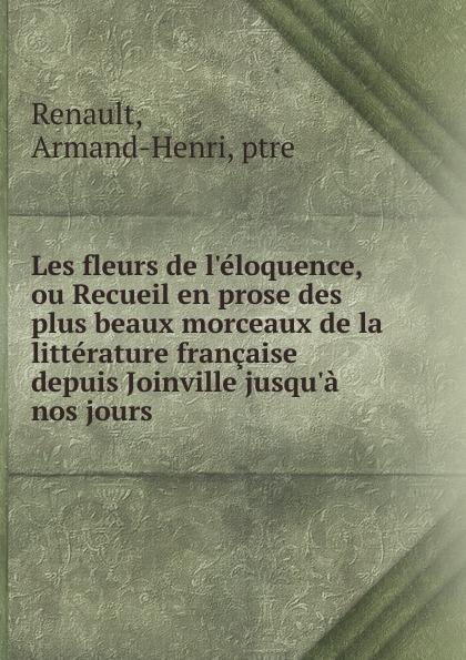 Armand-Henri Renault Les fleurs de l.eloquence, ou Recueil en prose des plus beaux morceaux de la litterature francaise depuis Joinville jusqu.a nos jours pierre camo les beaux jours