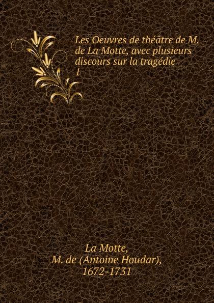 Antoine Houdar La Motte Les Oeuvres de theatre de M. de La Motte, avec plusieurs discours sur la tragedie голон а серия авантюрно приключенческий роман комплект из 10 книг