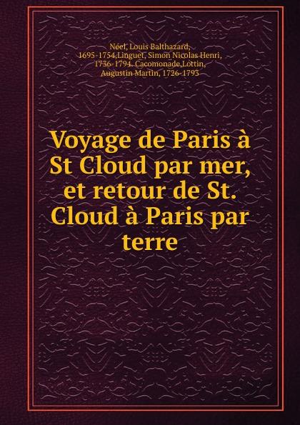 Louis Balthazard Néel Voyage de Paris a St Cloud par mer, et retour de St. Cloud a Paris par terre louis balthazard néel voyage de paris a st cloud par mer et retour de st cloud a paris par terre vol 1 classic reprint