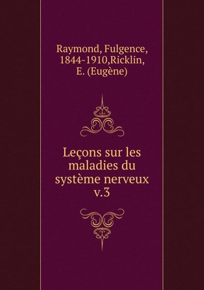 Fulgence Raymond Lecons sur les maladies du systeme nerveux jean martin charcot lecons sur les maladies du systeme nerveux faites a la salpetriere
