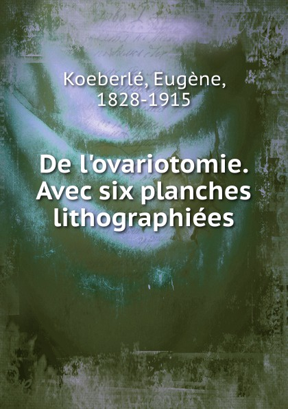 цена Eugène Koeberlé De l.ovariotomie. Avec six planches lithographiees онлайн в 2017 году