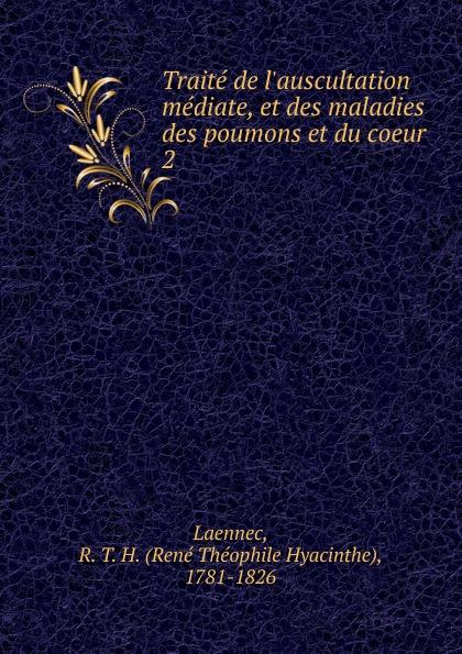 René Théophile Hyacinthe Laennec Traite de l.auscultation mediate, et des maladies des poumons et du coeur rené théophile hyacinthe laennec de l auscultation mediate ou traite du diagnostic des maladies des poumons et du coeur fonde principalement sur ce nouveau moyen d exploration