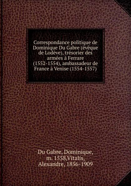Dominique Du Gabre Correspondance politique de Dominique Du Gabre (eveque de Lodeve), tresorier des armees a Ferrare (1552-1554), ambassadeur de France a Venise (1554-1557) цена