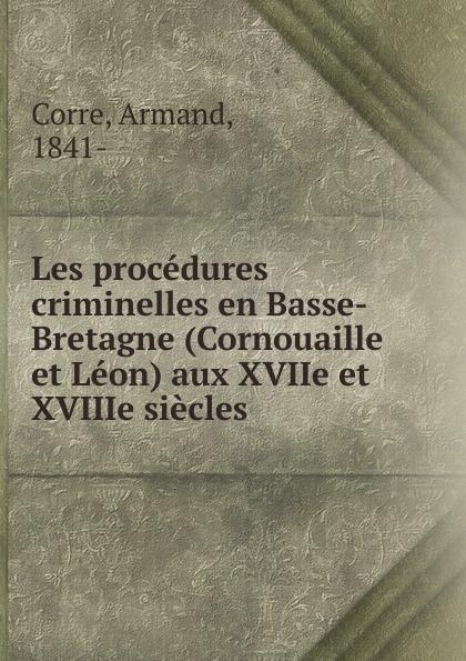 Armand Corre Les procedures criminelles en Basse-Bretagne (Cornouaille et Leon) aux XVIIe et XVIIIe siecles glafira abrikosova l hysterie aux xviie et xviiie siecles etude historique