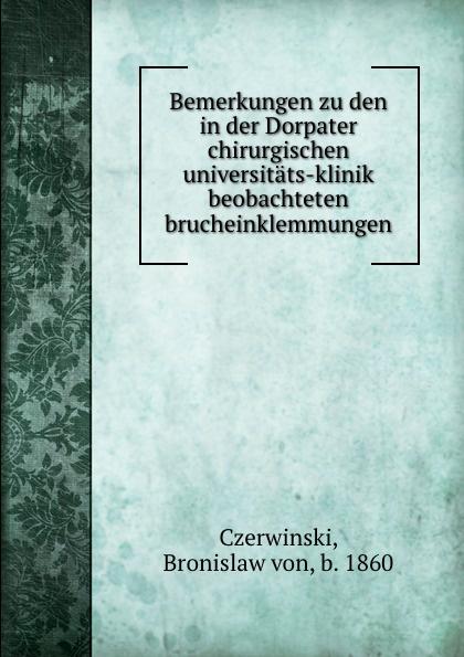 Bronislaw von Czerwinski Bemerkungen zu den in der Dorpater chirurgischen universitats-klinik beobachteten brucheinklemmungen czerny vincenz die erweiterungsbauten der chirurgischen klinik zu heidelberg german edition