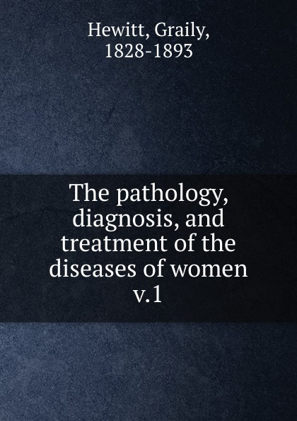 лучшая цена Graily Hewitt The pathology, diagnosis, and treatment of the diseases of women
