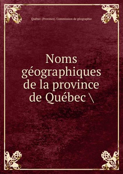 Québec Province Commission de géographie Noms geographiques de la province de Quebec pierre georges roy les noms geographiques de la province de quebec french edition