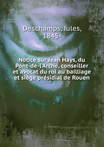 Jules Deschamps Notice sur Jean Hays, du Pont-de-l.Arche, conseiller et avocat du roi au bailliage et siege presidial de Rouen