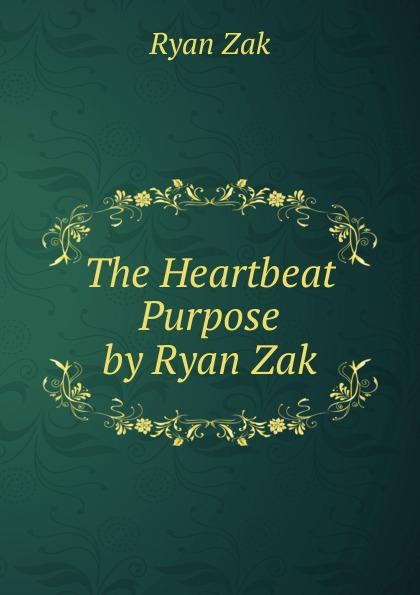 The Heartbeat Purpose by Ryan Zak