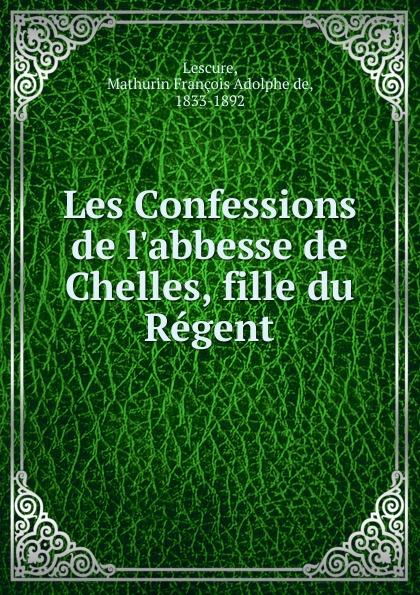 Mathurin François Adolphe de Lescure Les Confessions de l.abbesse de Chelles, fille du Regent mathurin françois adolphe de lescure les femmes philosophes classic reprint