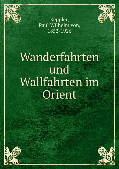 цена на Paul Wilhelm von Keppler Wanderfahrten und Wallfahrten im Orient