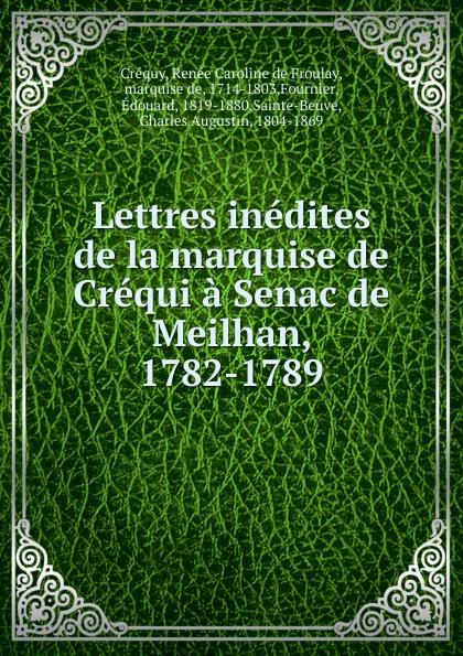 Renée Caroline de Froulay Créquy Lettres inedites de la marquise de Crequi a Senac de Meilhan, 1782-1789 renée caroline de froulay créquy lettres inedites de la marquise de crequi a senac de meilhan 1782 1789