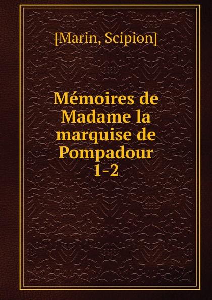 Scipion Marin Memoires de Madame la marquise de Pompadour jeanne antoinette poisson pompadour memoires de madame la marquise de pompadour ou l on trouve un precis de l 1