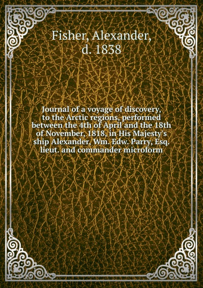 Alexander Fisher Journal of a voyage of discovery, to the Arctic regions, performed between the 4th of April and the 18th of November, 1818, in His Majesty.s ship Alexander, Wm. Edw. Parry, Esq. lieut. and commander microform john m leod voyage of his majesty s ship alceste along the coast of corea to the island of lewchew