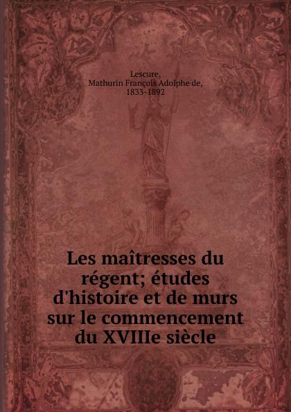 Mathurin François Adolphe de Lescure Les maitresses du regent mathurin françois adolphe de lescure les femmes philosophes classic reprint