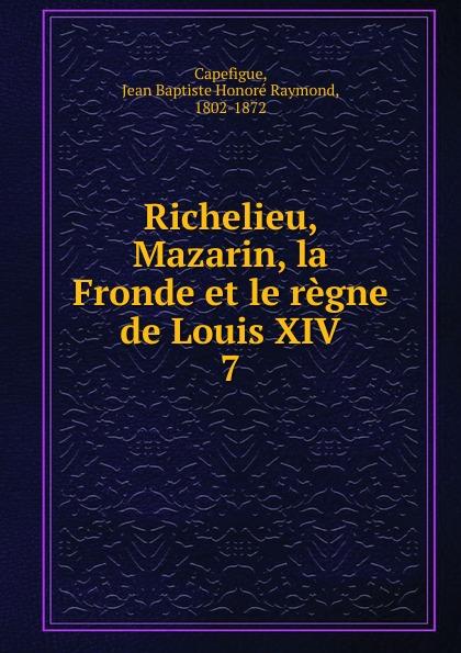 Фото - Jean Baptiste Honoré Raymond Capefigue Richelieu, Mazarin, la Fronde et le regne de Louis XIV jean paul gaultier le male
