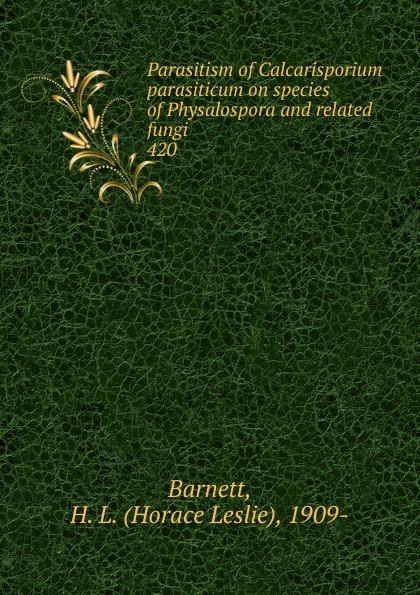 Horace Leslie Barnett Parasitism of Calcarisporium parasiticum on species of Physalospora and related fungi