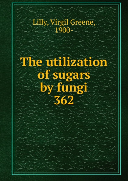 Virgil Greene Lilly The utilization of sugars by fungi oxidation of sugars