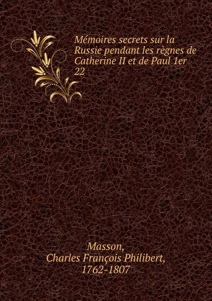 Charles François Philibert Masson Memoires secrets sur la Russie pendant les regnes de Catherine II et de Paul 1er c f masson memoires secrets sur la russie pendant les regnes de catherine ii et de paul ier