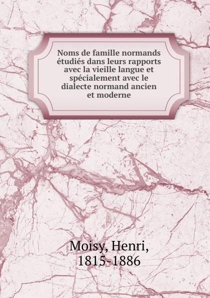 Henri Moisy Noms de famille normands etudies dans leurs rapports avec la vieille langue et specialement avec le dialecte normand ancien et moderne