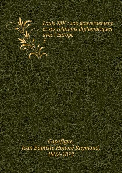 Jean Baptiste Honoré Raymond Capefigue Louis XIV jean baptiste honoré raymond capefigue l europe depuis l avenement du roi louis philippe vol 6 classic reprint