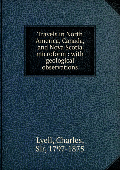 Charles Lyell Travels in North America, Canada, and Nova Scotia microform charles lyell travels in north america canada and nova scotia microform