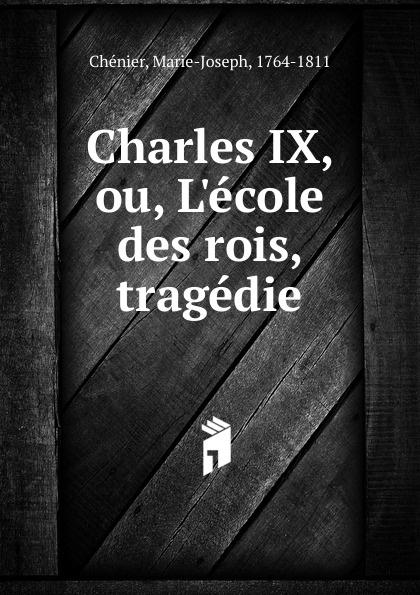 Marie-Joseph Chénier Charles IX, ou, L.ecole des rois, tragedie marie joseph de chenier charles ix ou l ecole des rois