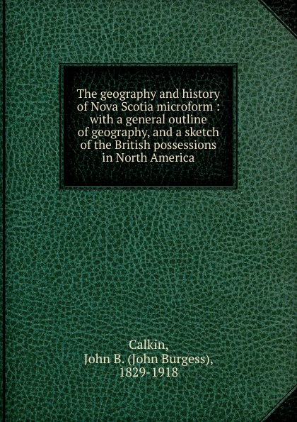 John Burgess Calkin The geography and history of Nova Scotia microform charles lyell travels in north america canada and nova scotia microform