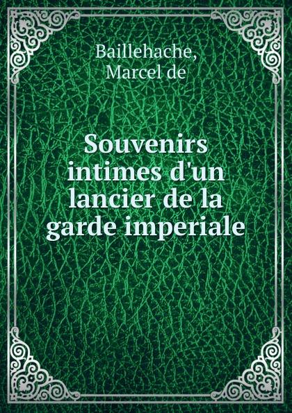 Marcel de Baillehache Souvenirs intimes d.un lancier de la garde imperiale цена 2017