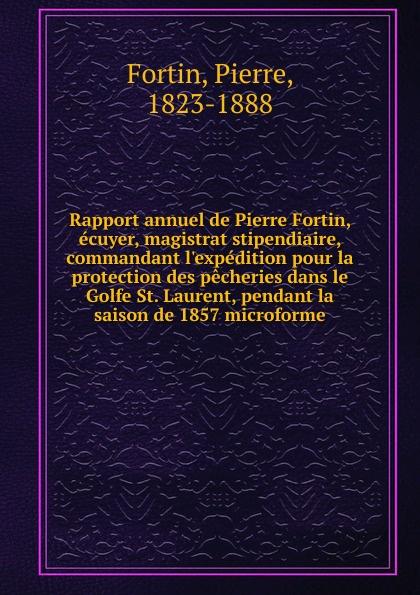 Pierre Fortin Rapport annuel de Pierre Fortin, ecuyer, magistrat stipendiaire, commandant l.expedition pour la protection des pecheries dans le Golfe St. Laurent, pendant la saison de 1857 microforme giovanni fortin araldo cosmico