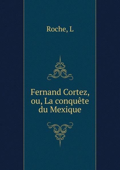 L. Roche Fernand Cortez, ou, La conquete du Mexique